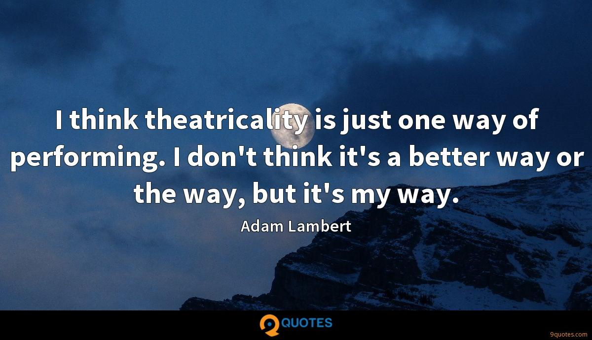 I think theatricality is just one way of performing. I don't think it's a better way or the way, but it's my way.
