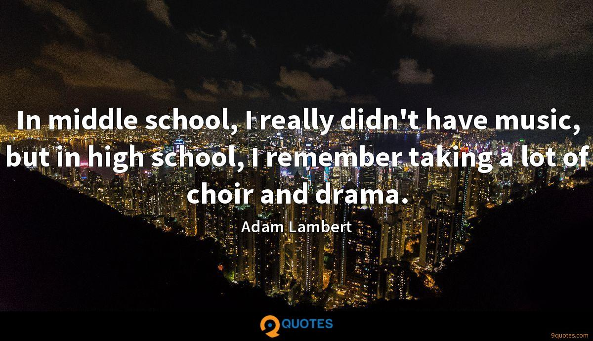 In middle school, I really didn't have music, but in high school, I remember taking a lot of choir and drama.