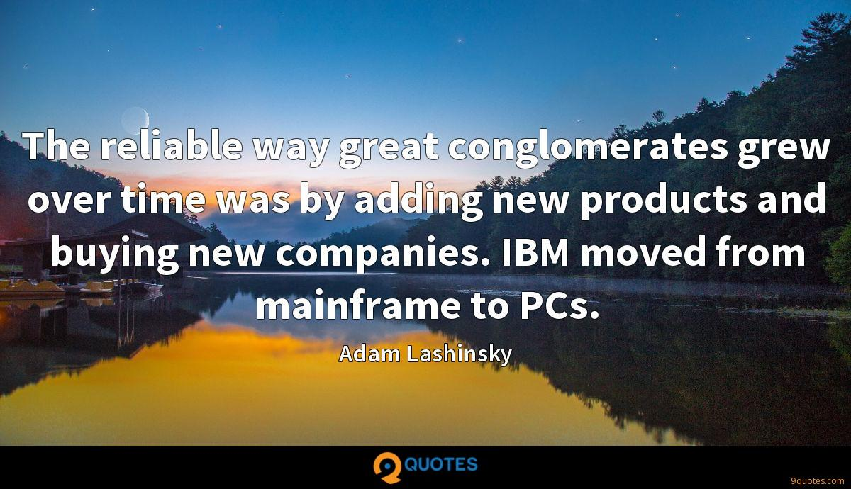 The reliable way great conglomerates grew over time was by adding new products and buying new companies. IBM moved from mainframe to PCs.