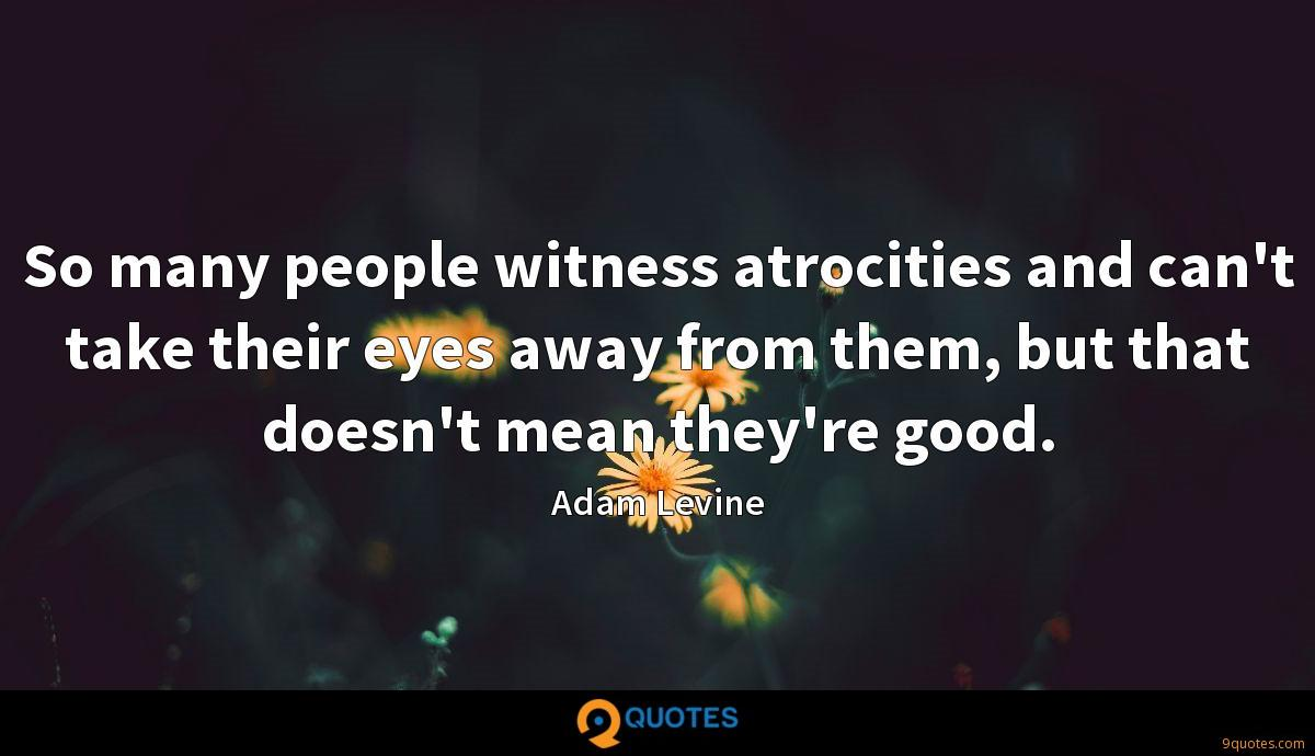 So many people witness atrocities and can't take their eyes away from them, but that doesn't mean they're good.