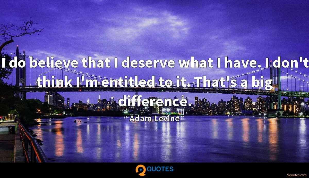 I do believe that I deserve what I have. I don't think I'm entitled to it. That's a big difference.