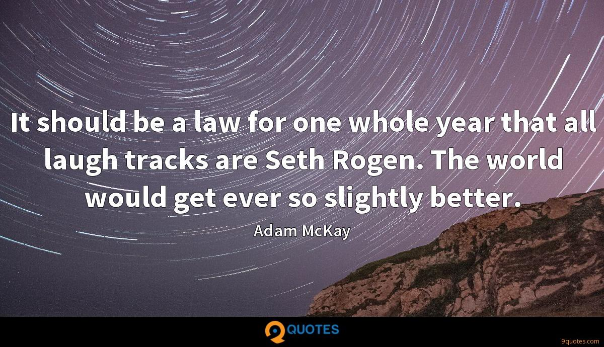 It should be a law for one whole year that all laugh tracks are Seth Rogen. The world would get ever so slightly better.