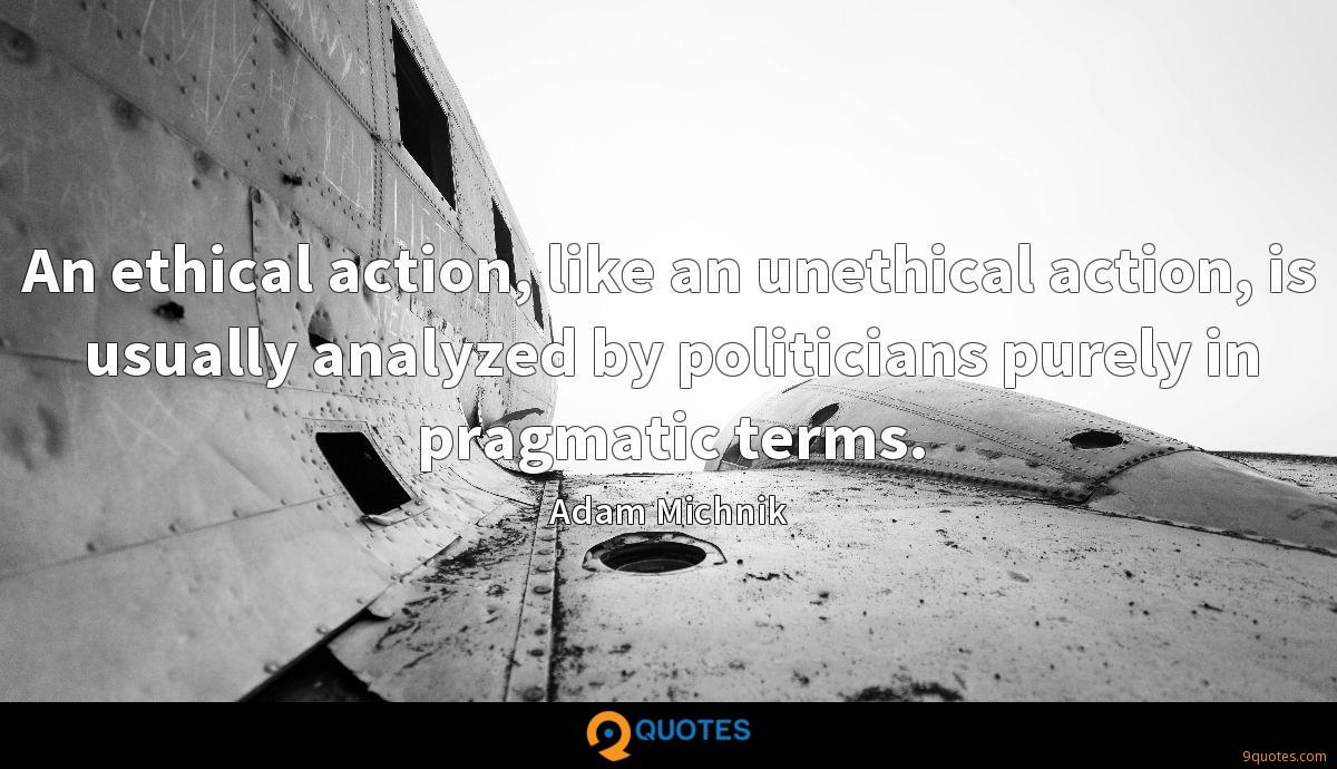An ethical action, like an unethical action, is usually analyzed by politicians purely in pragmatic terms.