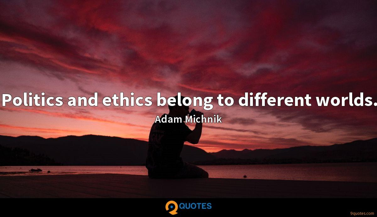 Politics and ethics belong to different worlds.