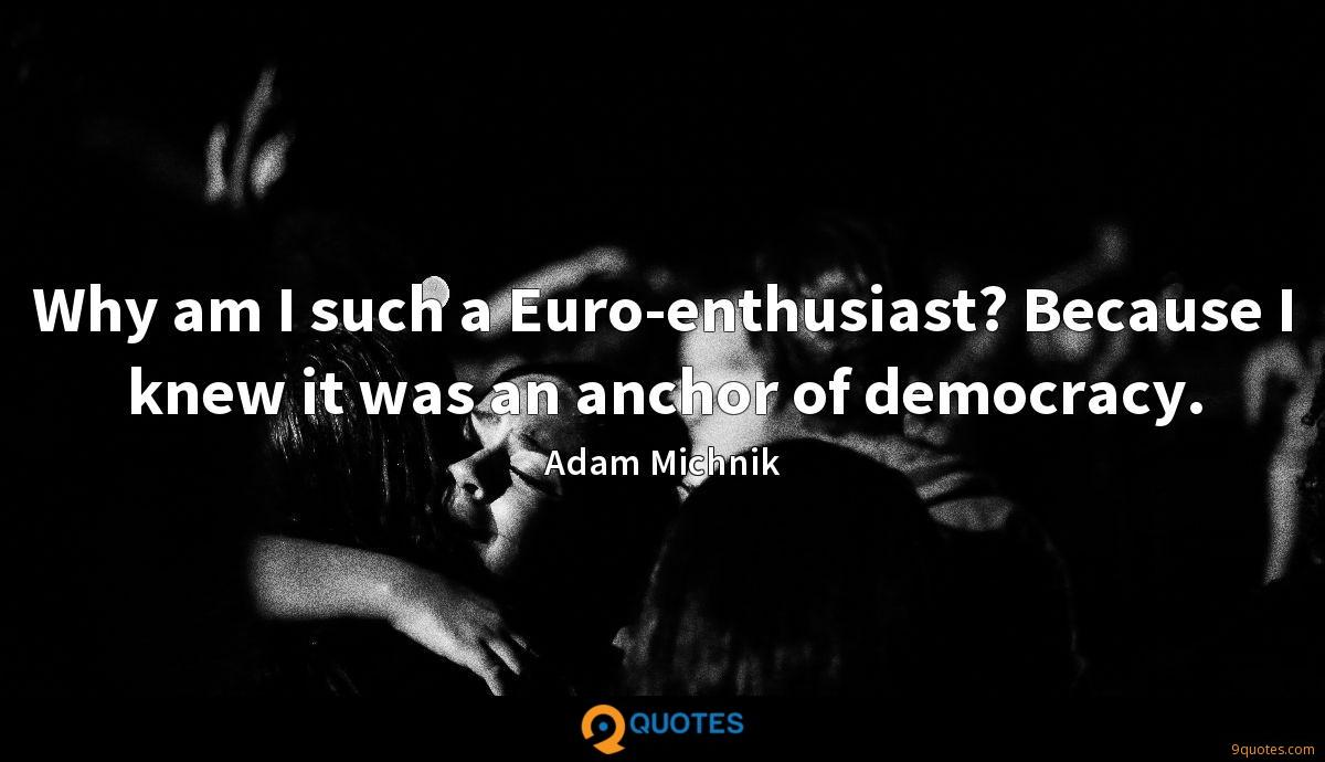 Why am I such a Euro-enthusiast? Because I knew it was an anchor of democracy.