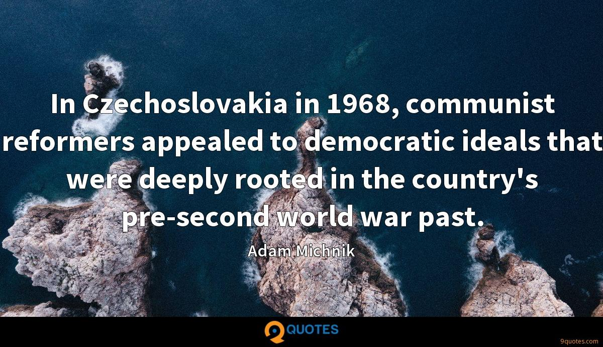 In Czechoslovakia in 1968, communist reformers appealed to democratic ideals that were deeply rooted in the country's pre-second world war past.