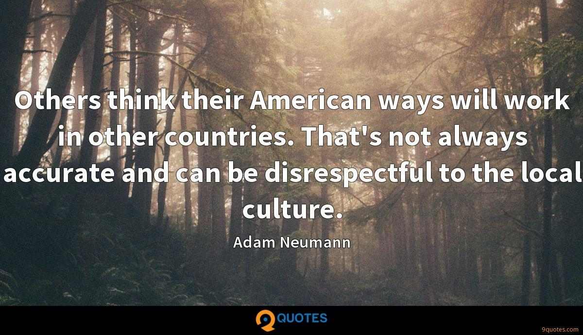 Others think their American ways will work in other countries. That's not always accurate and can be disrespectful to the local culture.