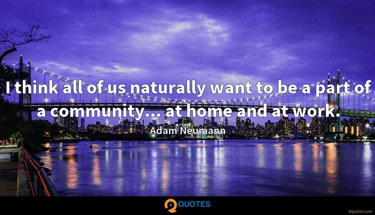 I think all of us naturally want to be a part of a community... at home and at work.