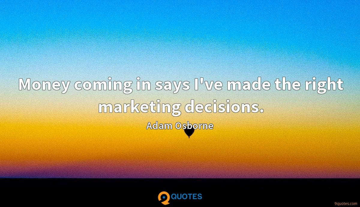 Money coming in says I've made the right marketing decisions.
