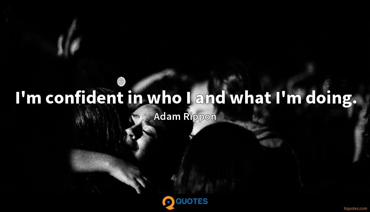 I'm confident in who I and what I'm doing.