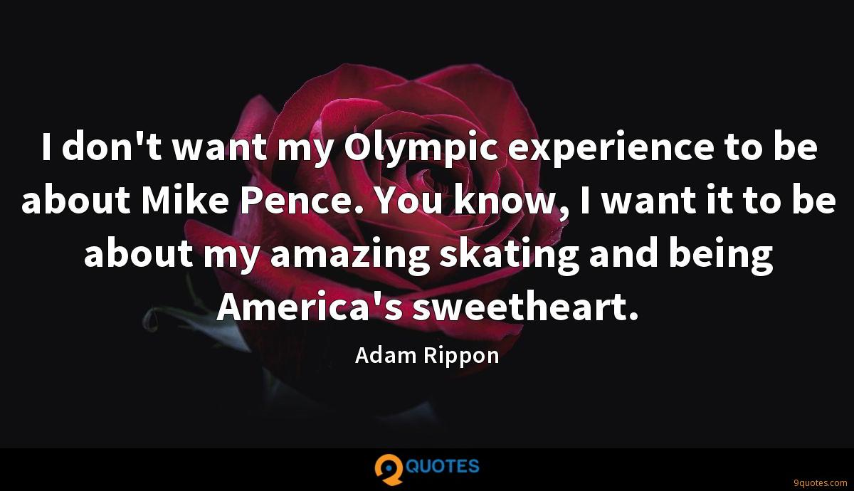 I don't want my Olympic experience to be about Mike Pence. You know, I want it to be about my amazing skating and being America's sweetheart.
