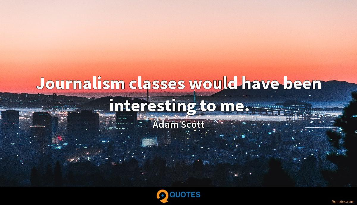 Journalism classes would have been interesting to me.