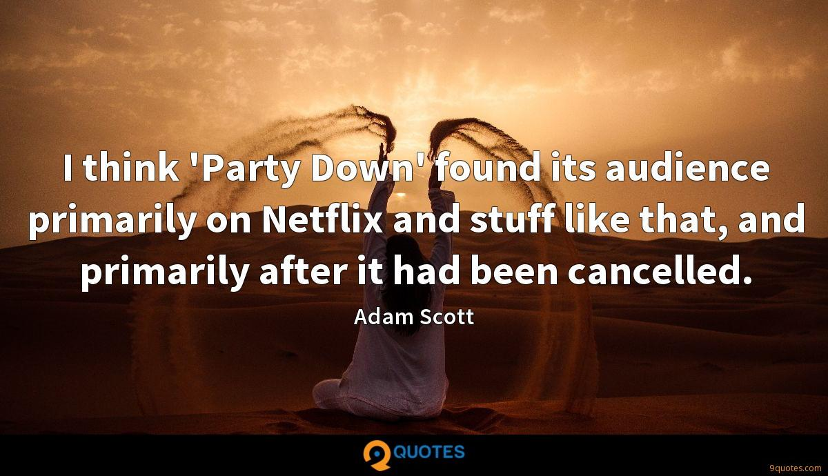 I think 'Party Down' found its audience primarily on Netflix and stuff like that, and primarily after it had been cancelled.