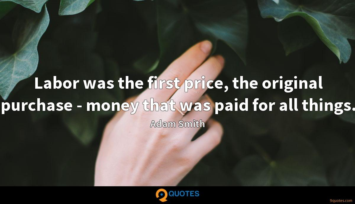 Labor was the first price, the original purchase - money that was paid for all things.
