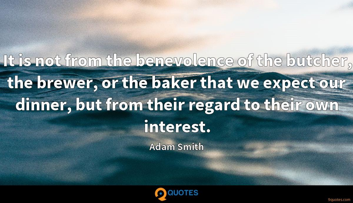 It is not from the benevolence of the butcher, the brewer, or the baker that we expect our dinner, but from their regard to their own interest.
