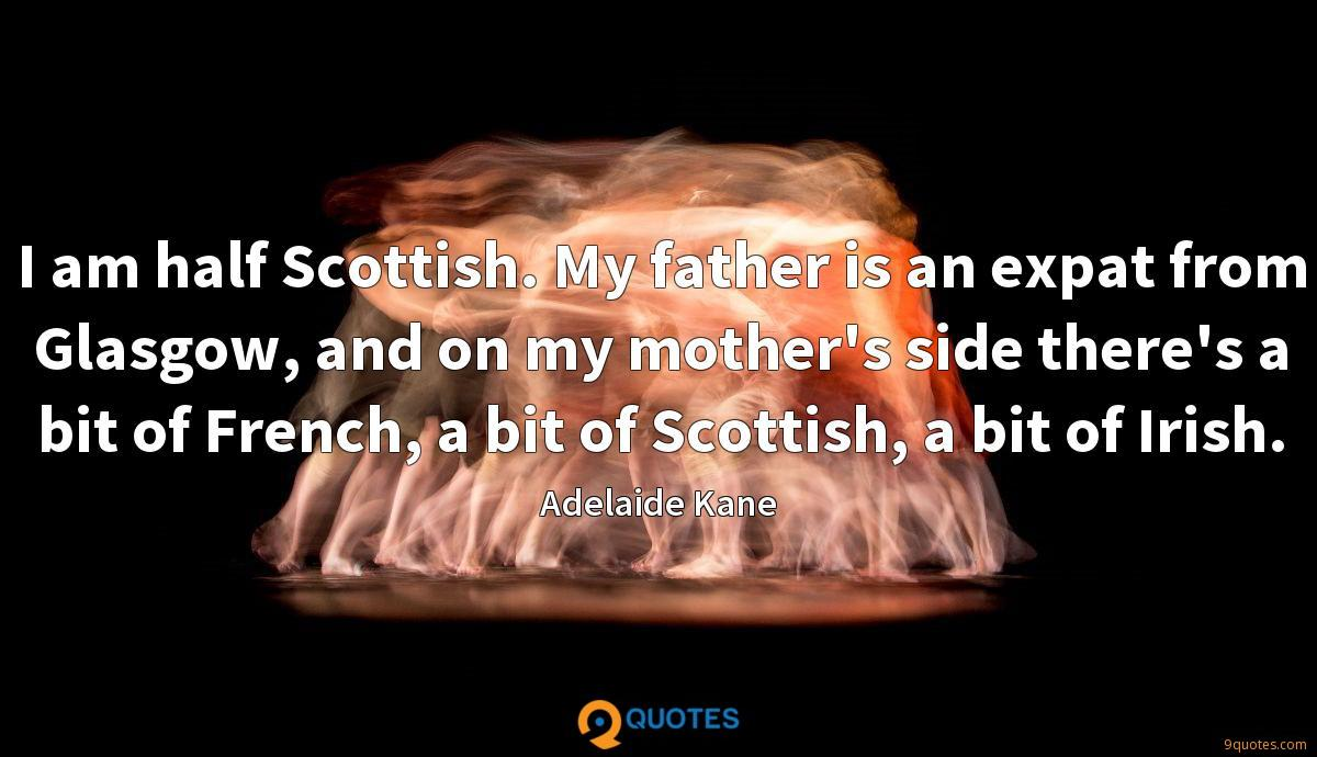 I am half Scottish. My father is an expat from Glasgow, and on my mother's side there's a bit of French, a bit of Scottish, a bit of Irish.