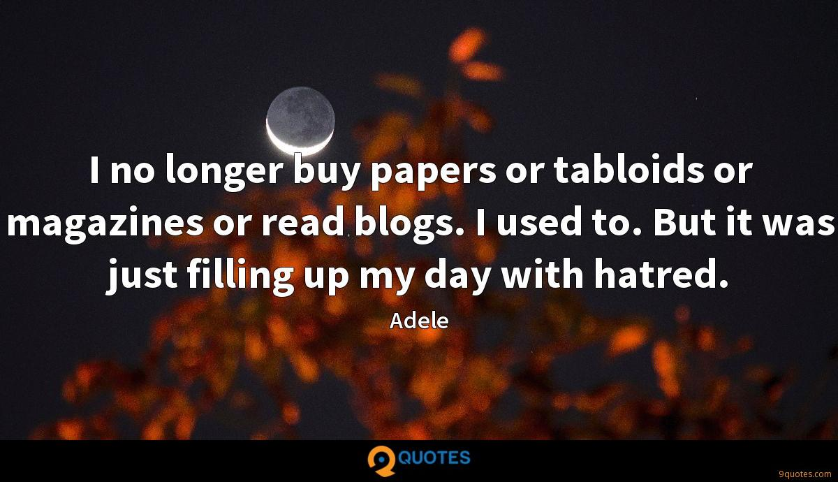 I no longer buy papers or tabloids or magazines or read blogs. I used to. But it was just filling up my day with hatred.
