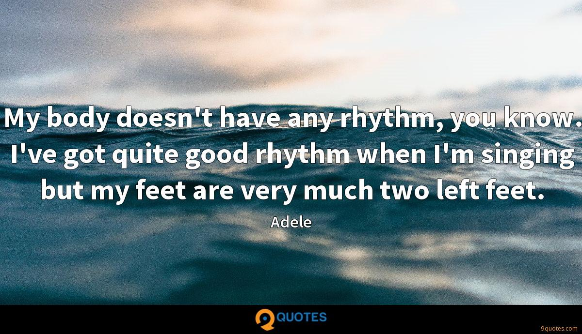 My body doesn't have any rhythm, you know. I've got quite good rhythm when I'm singing but my feet are very much two left feet.