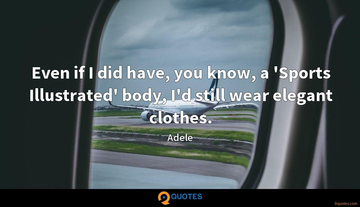 Even if I did have, you know, a 'Sports Illustrated' body, I'd still wear elegant clothes.