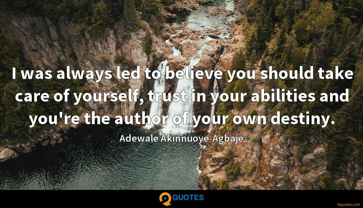I was always led to believe you should take care of yourself, trust in your abilities and you're the author of your own destiny.