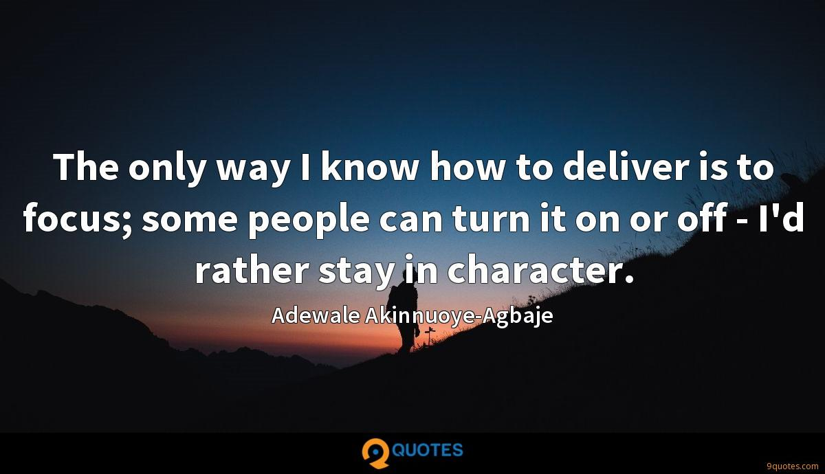 The only way I know how to deliver is to focus; some people can turn it on or off - I'd rather stay in character.