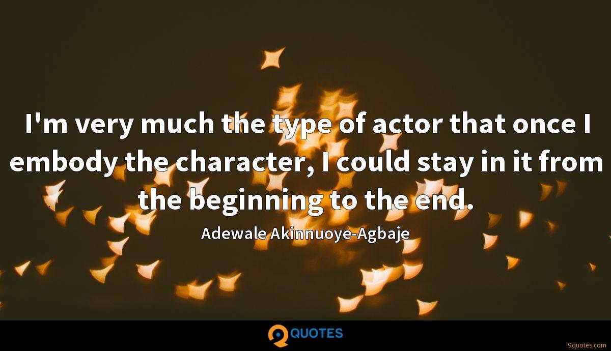 I'm very much the type of actor that once I embody the character, I could stay in it from the beginning to the end.