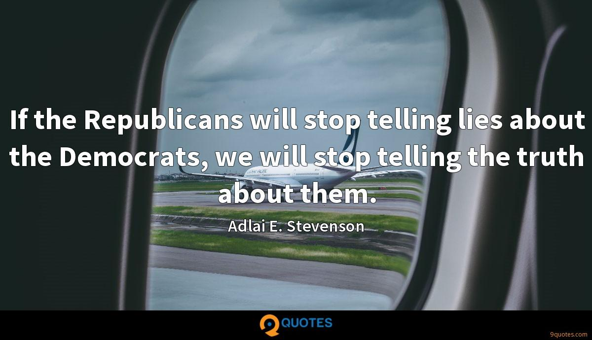 If the Republicans will stop telling lies about the Democrats, we will stop telling the truth about them.
