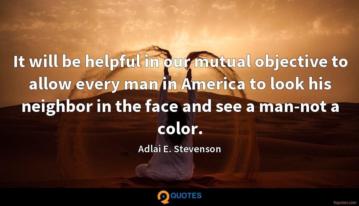 It will be helpful in our mutual objective to allow every man in America to look his neighbor in the face and see a man-not a color.