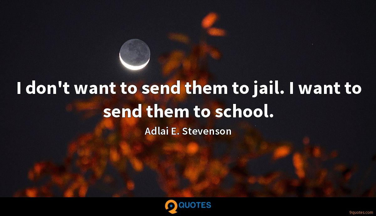 I don't want to send them to jail. I want to send them to school.