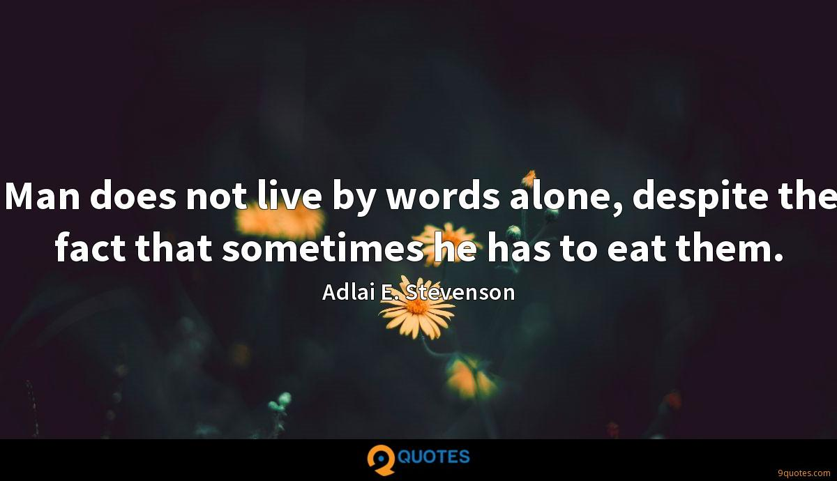 Man does not live by words alone, despite the fact that sometimes he has to eat them.