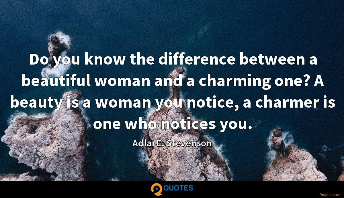 Do you know the difference between a beautiful woman and a charming one? A beauty is a woman you notice, a charmer is one who notices you.