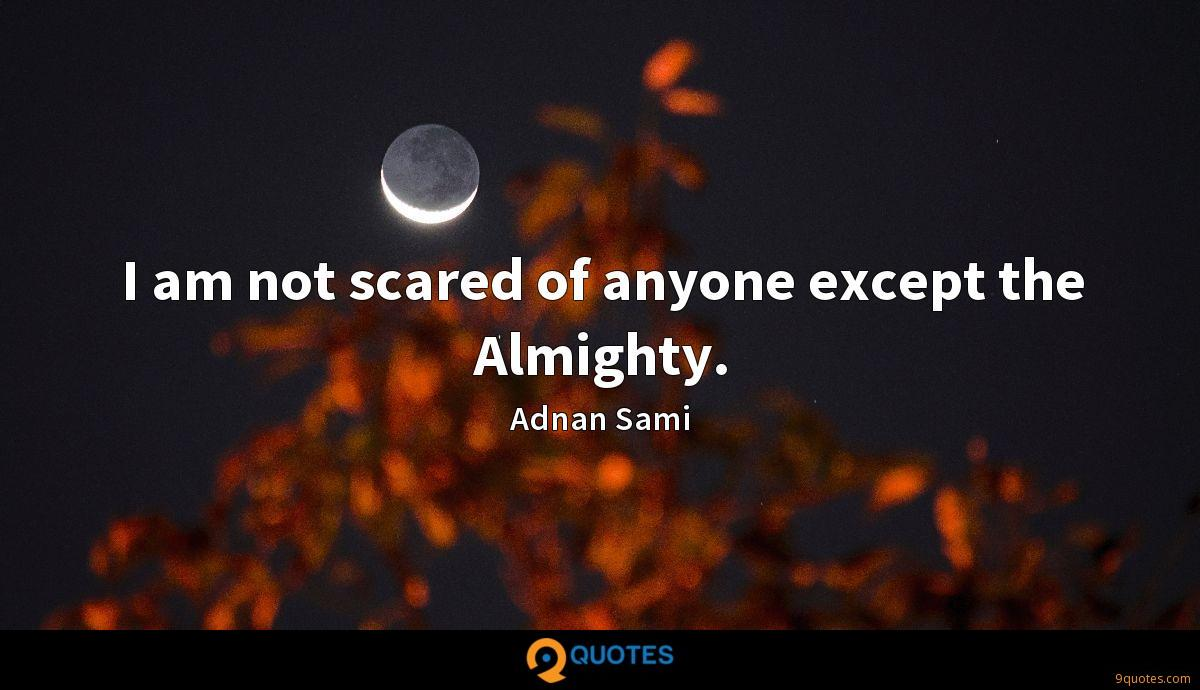I am not scared of anyone except the Almighty.
