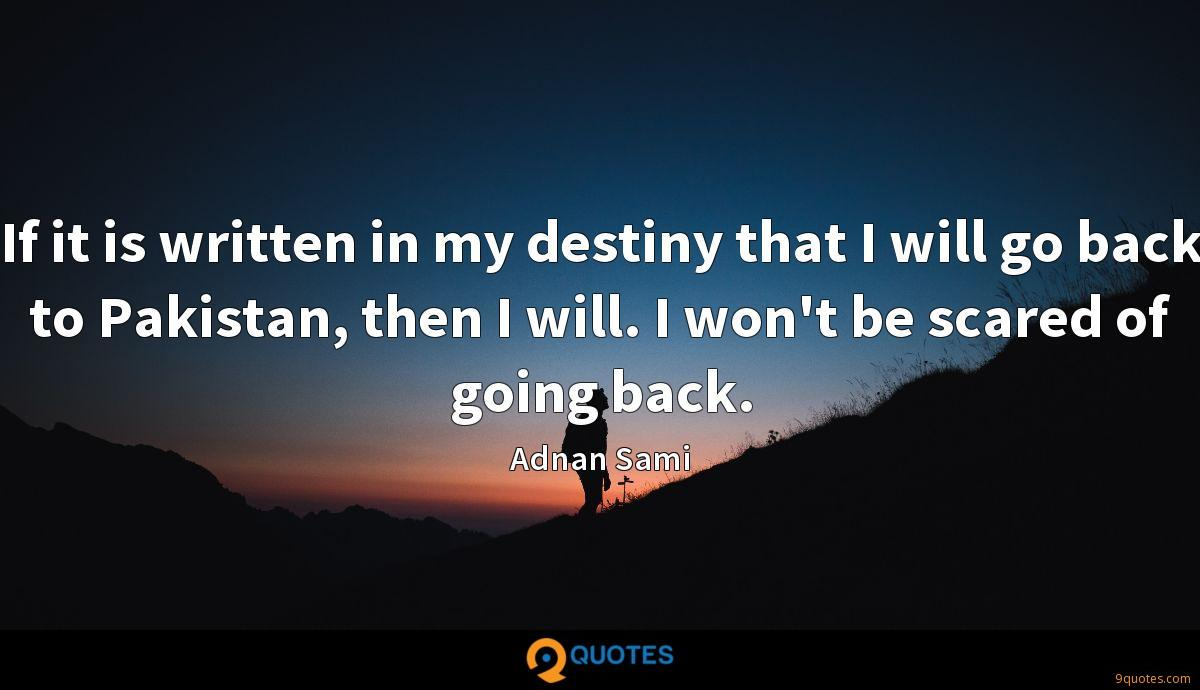 If it is written in my destiny that I will go back to Pakistan, then I will. I won't be scared of going back.