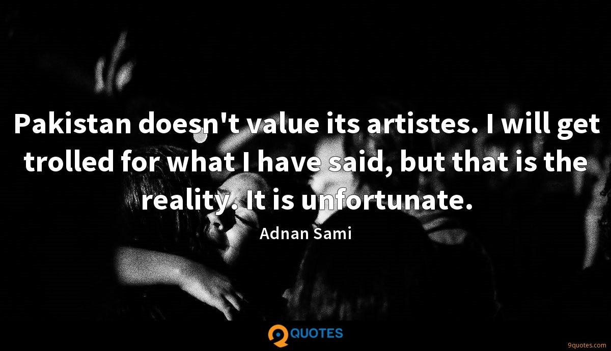 Pakistan doesn't value its artistes. I will get trolled for what I have said, but that is the reality. It is unfortunate.