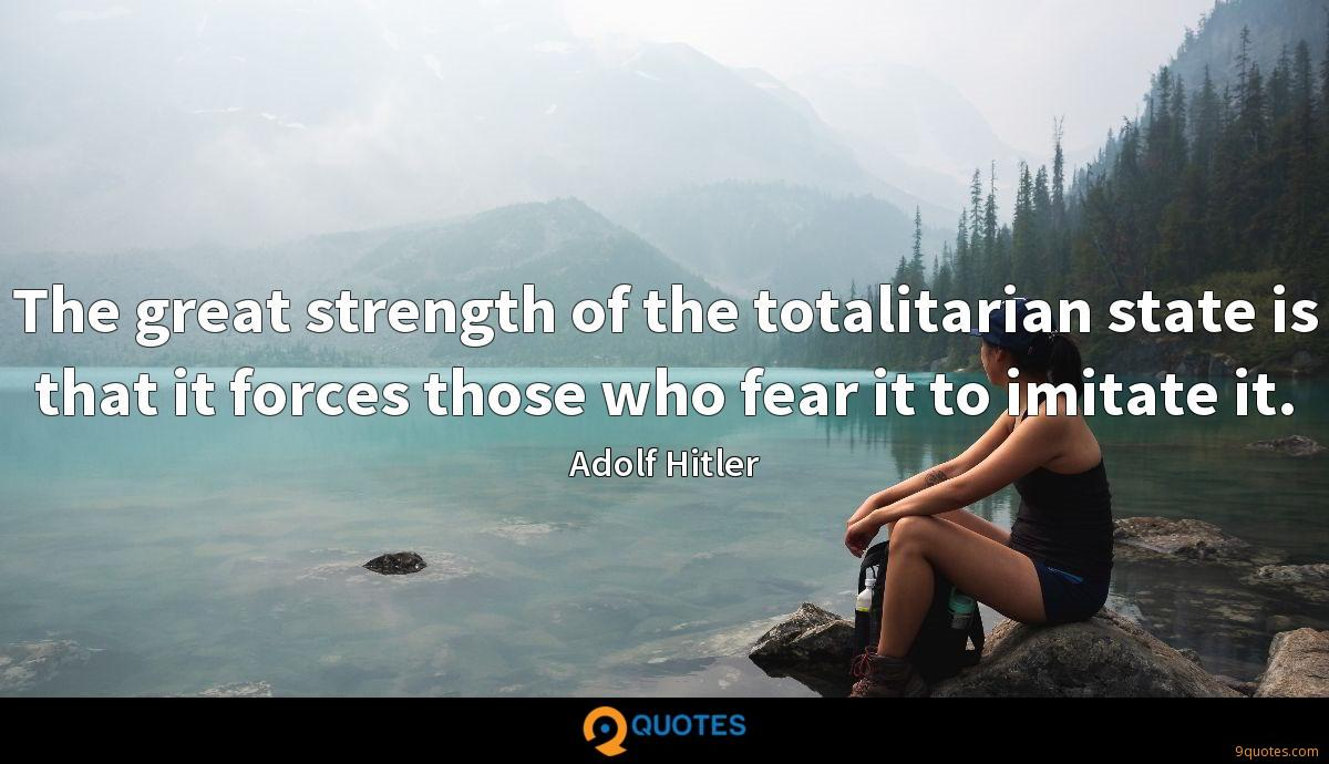 The great strength of the totalitarian state is that it forces those who fear it to imitate it.
