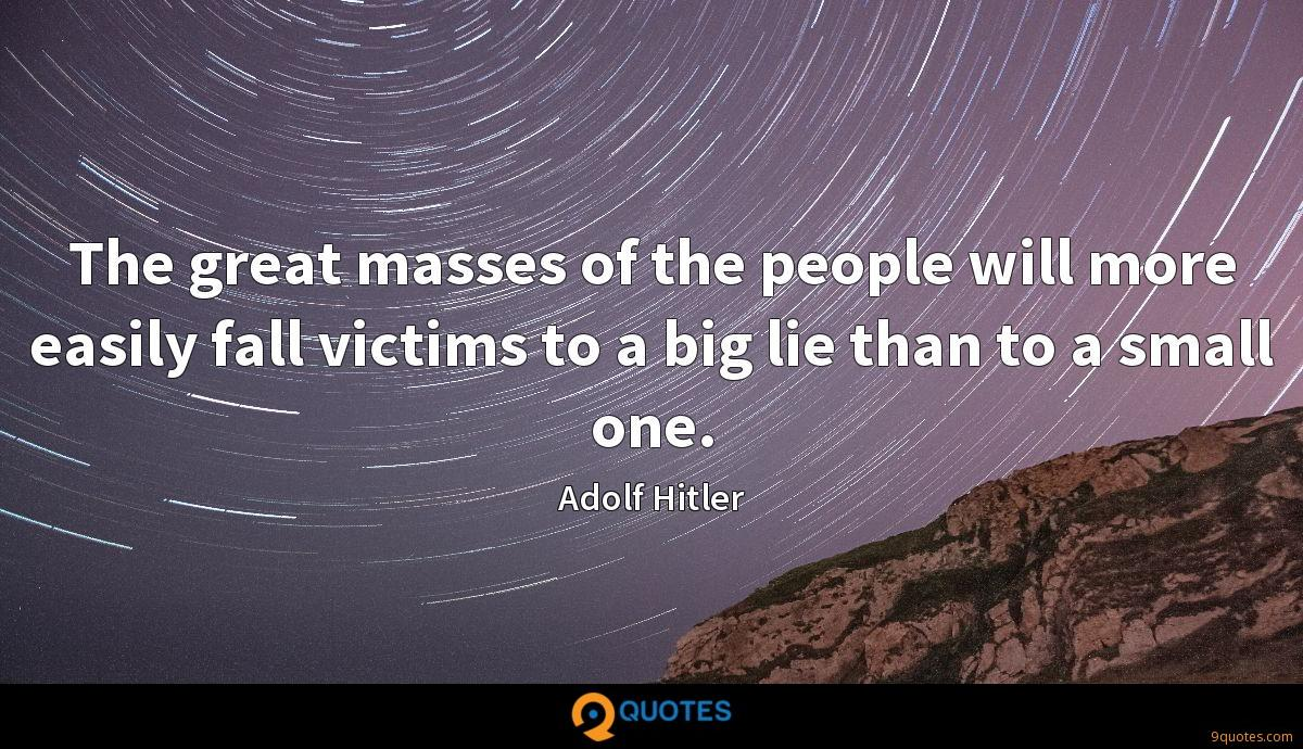 The great masses of the people will more easily fall victims to a big lie than to a small one.
