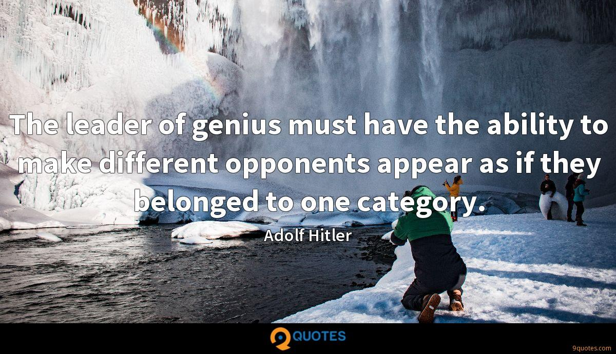 The leader of genius must have the ability to make different opponents appear as if they belonged to one category.