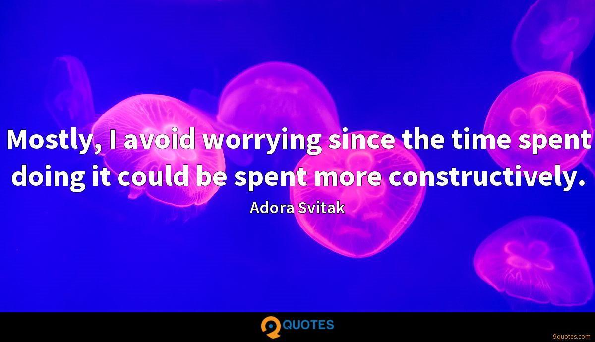 Mostly, I avoid worrying since the time spent doing it could be spent more constructively.