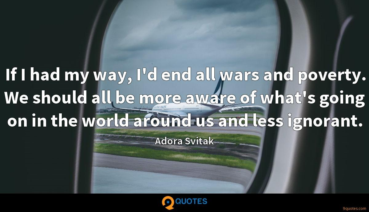 If I had my way, I'd end all wars and poverty. We should all be more aware of what's going on in the world around us and less ignorant.
