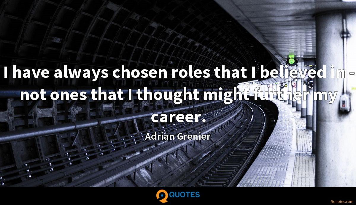 I have always chosen roles that I believed in - not ones that I thought might further my career.