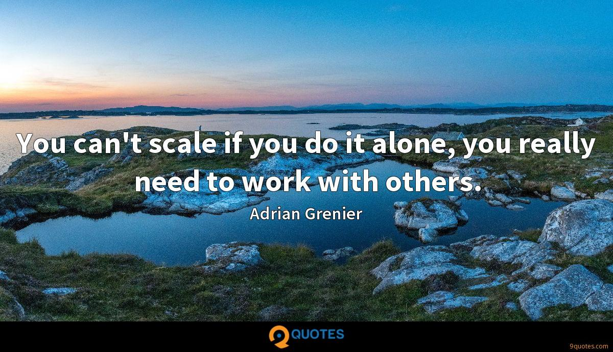 You can't scale if you do it alone, you really need to work with others.
