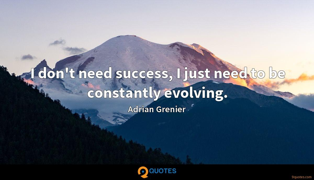 I don't need success, I just need to be constantly evolving.