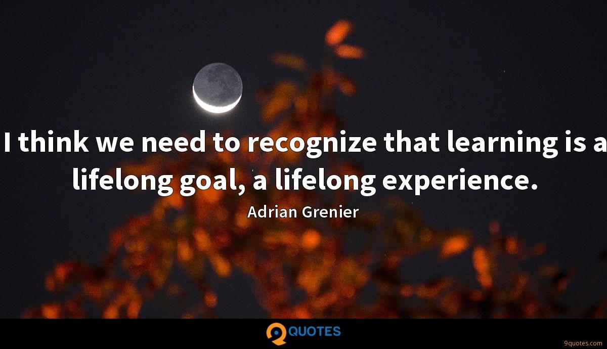 I think we need to recognize that learning is a lifelong goal, a lifelong experience.