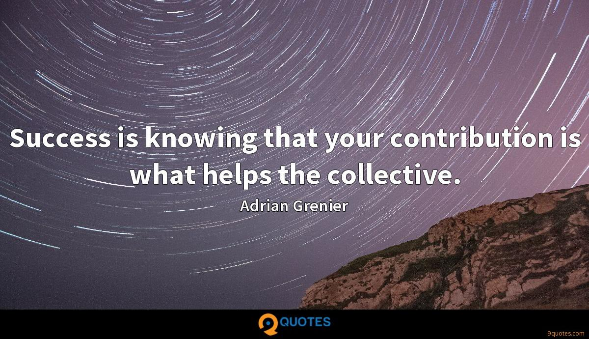 Success is knowing that your contribution is what helps the collective.