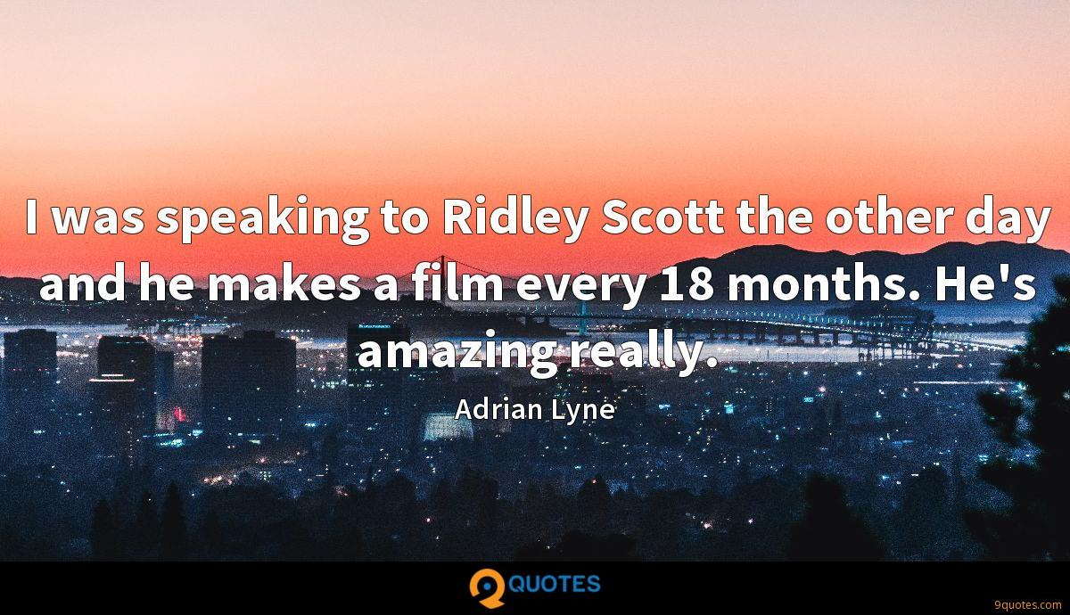 I was speaking to Ridley Scott the other day and he makes a film every 18 months. He's amazing really.