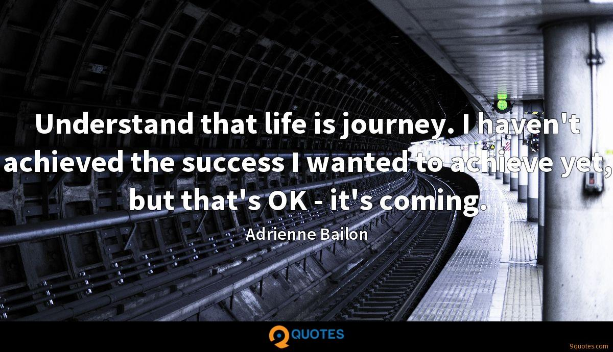 Understand that life is journey. I haven't achieved the success I wanted to achieve yet, but that's OK - it's coming.