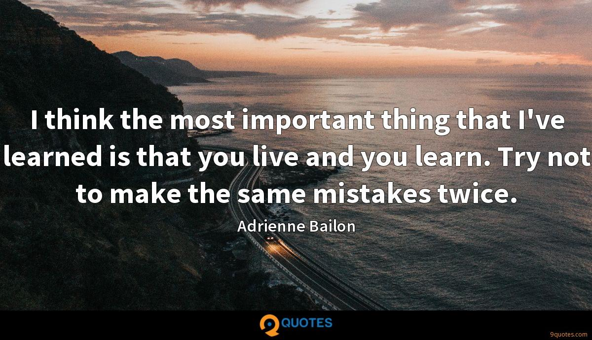 I think the most important thing that I've learned is that you live and you learn. Try not to make the same mistakes twice.