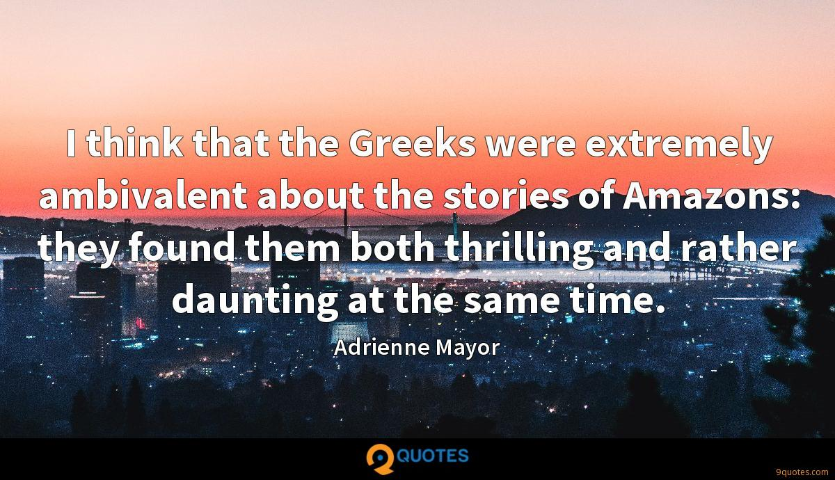 I think that the Greeks were extremely ambivalent about the stories of Amazons: they found them both thrilling and rather daunting at the same time.