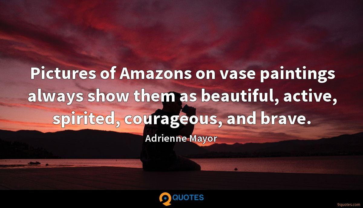 Pictures of Amazons on vase paintings always show them as beautiful, active, spirited, courageous, and brave.