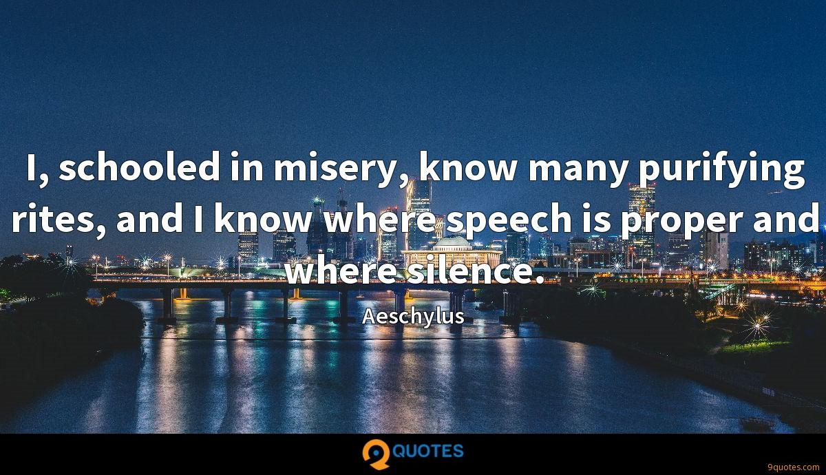 I, schooled in misery, know many purifying rites, and I know where speech is proper and where silence.